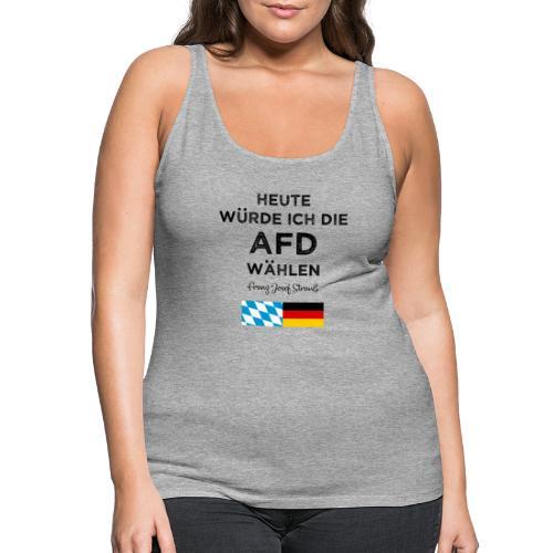 Heute würde ich die AfD wählen. Franz Josef Strauß - Frauen Premium Tank Top