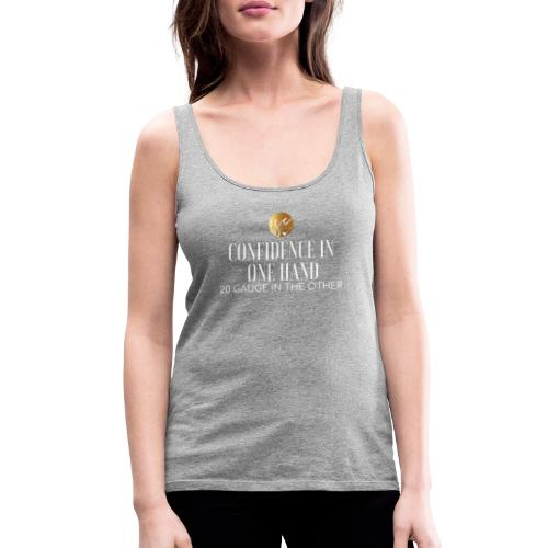Confidence in one hand 20 gauge in the other - Women's Premium Tank Top