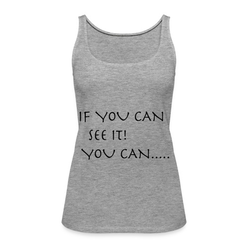 If You Can See It! You Can...... - Women's Premium Tank Top