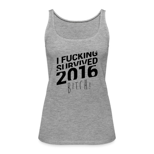 I Fucking Survived 2016 Bitch! - Frauen Premium Tank Top