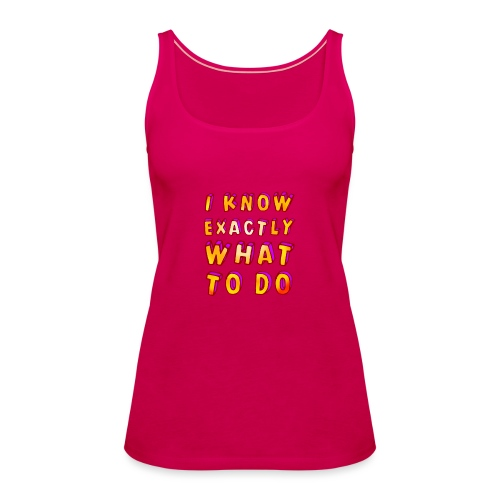 I know exactly what to do - Women's Premium Tank Top