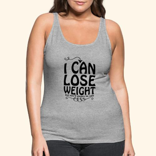 I can lose weight, but you'll always be ugly. - Women's Premium Tank Top