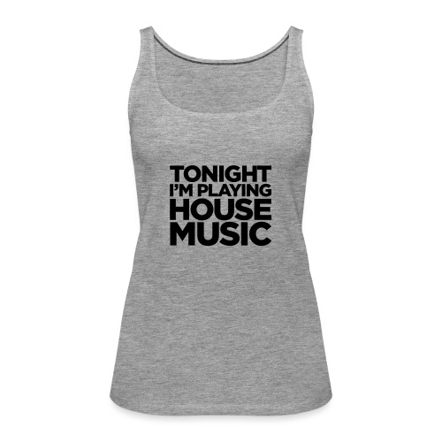 Tonight I'm Playing House Music - Women's Premium Tank Top