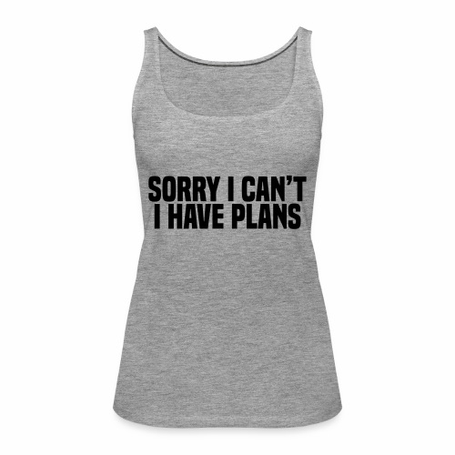 Sorry I Can't I Have Plans - Women's Premium Tank Top