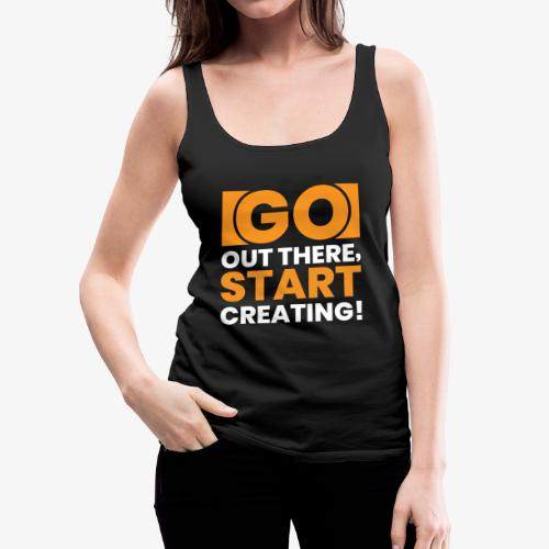 GO OUT THERE, START CREATING!! - Women's Premium Tank Top
