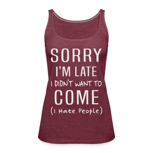 Sorry i'm late i didn't want to come i hate people - Women's Premium Tank Top