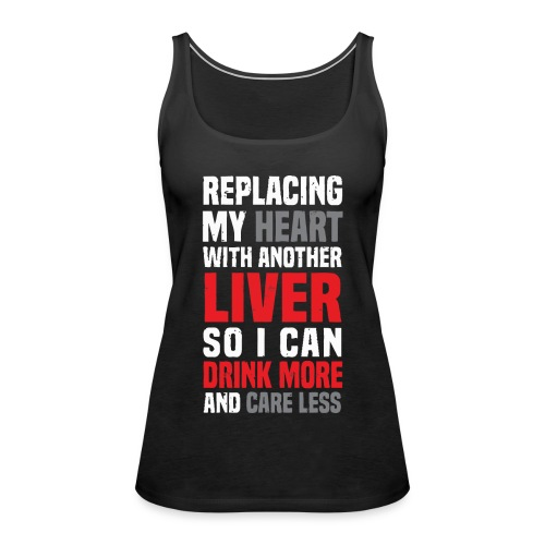 Replacing my heart with another liver - Women's Premium Tank Top