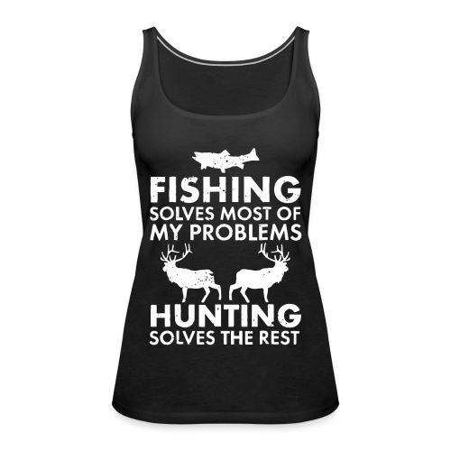 Fishing solves most of my problems - Women's Premium Tank Top