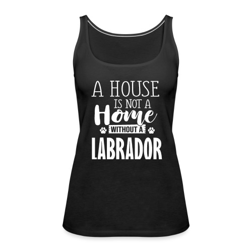 Labrador- A HOUSE IS NOT A HOME WITHOUT - Frauen Premium Tank Top
