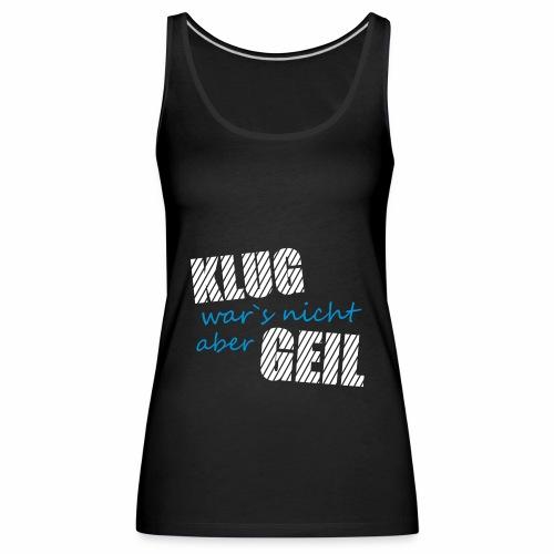 Klug wars nicht aber Geil lustig witzig Party Fun - Frauen Premium Tank Top