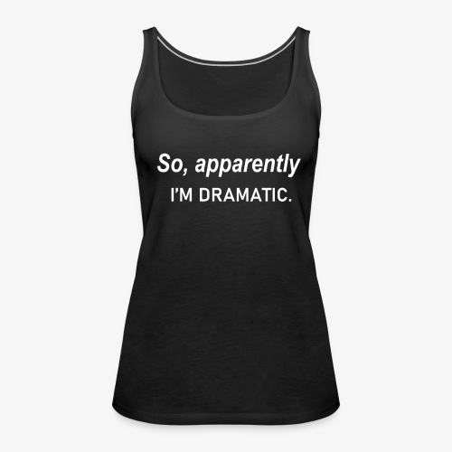 So Apparently I m Dramatic Quote - Women's Premium Tank Top