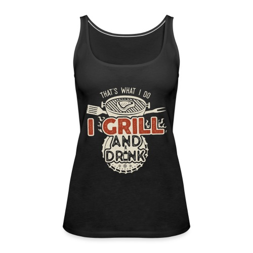 That's what I do: I Drink and Grill - Canotta premium da donna