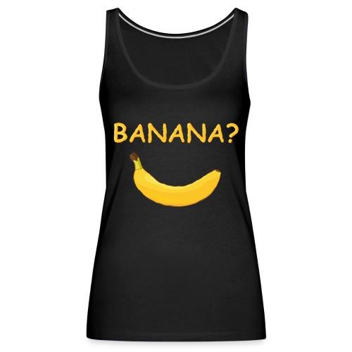 Banana? - Frauen Premium Tank Top