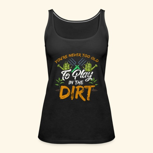 You re Never Too Old To Play In The Dirt Gardening - Frauen Premium Tank Top
