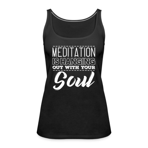 MEDITATION IS HANGING OUT WITH YOUR SOUL - Frauen Premium Tank Top