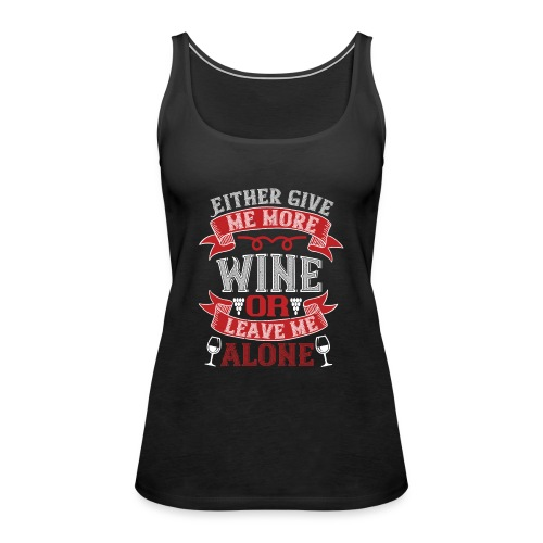 Either give me more wine or leave me alone - Women's Premium Tank Top