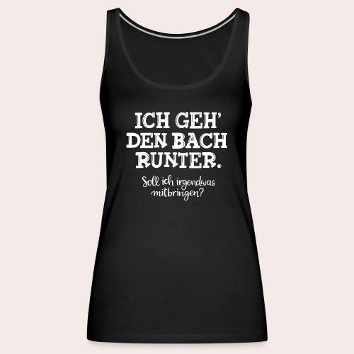 Ich geh' den Bach runter... - Frauen Premium Tank Top