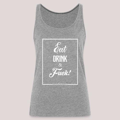 eat, drink & fuck! - Canotta premium da donna