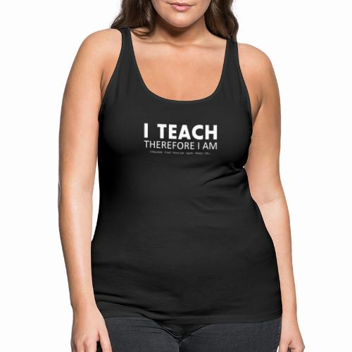 I Teach Therefore I Am - Women's Premium Tank Top