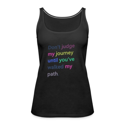 Dont judge my journey until you've walked my path - Women's Premium Tank Top
