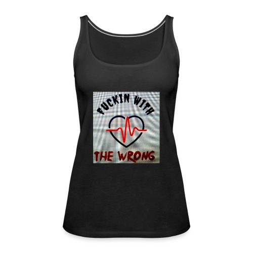 FUCKIN WITH THE WRONG - Vrouwen Premium tank top