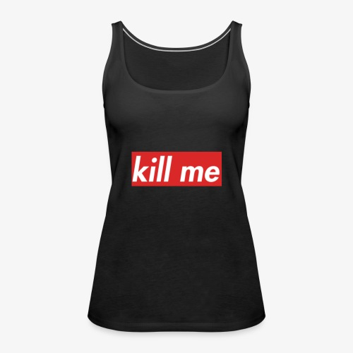 kill me - Women's Premium Tank Top