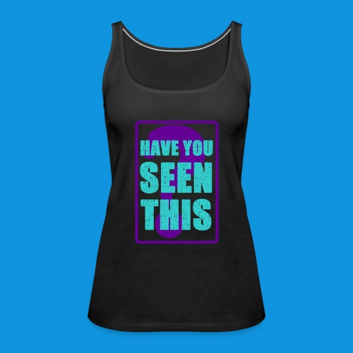 Have You Seen This - Women's Premium Tank Top
