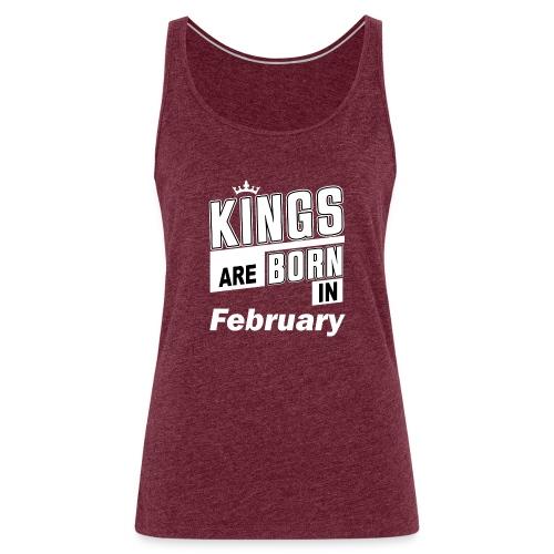 KINGS ARE BORN IN FEBRUARY - Frauen Premium Tank Top
