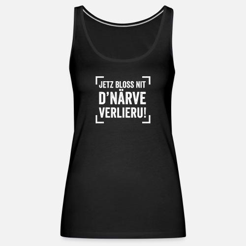 JETZ BLOSS NIT D'NÄRVE VERLIERU! - Frauen Premium Tank Top