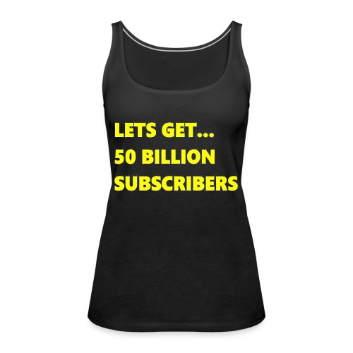 Lets Get 50 Billion Subscribers - Vrouwen Premium tank top