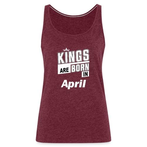 KINGS ARE BORN IN APRIL - Frauen Premium Tank Top