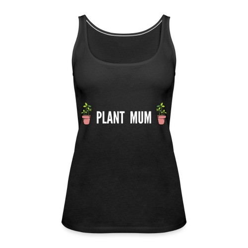 Plant Mum - Gardening gift for a gardener Mother - Women's Premium Tank Top
