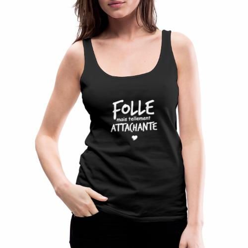 Folle mais tellement Attachante - Débardeur Premium Femme