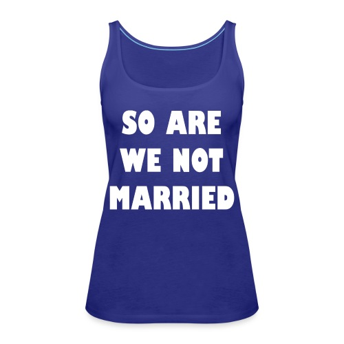 So are we not married - Vrouwen Premium tank top