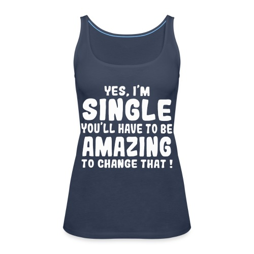 Yes I'm single you'll have to be amazing - Women's Premium Tank Top