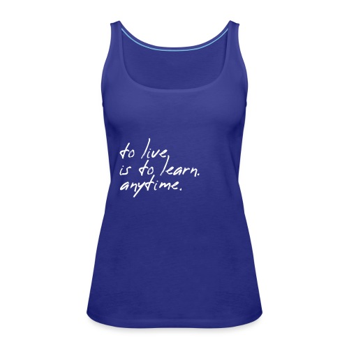 to live is to learn. anytime. - Frauen Premium Tank Top