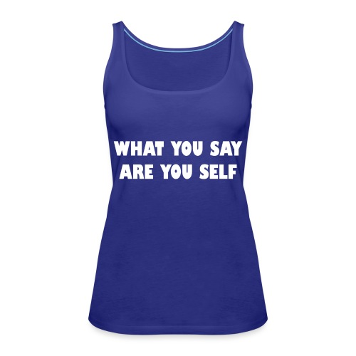 What you say are you self - Vrouwen Premium tank top