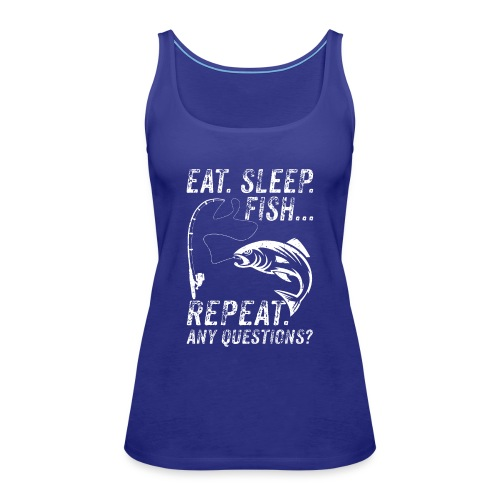EAT SLEEP FISH REPEAT ANY QUESTIOINS? - Frauen Premium Tank Top