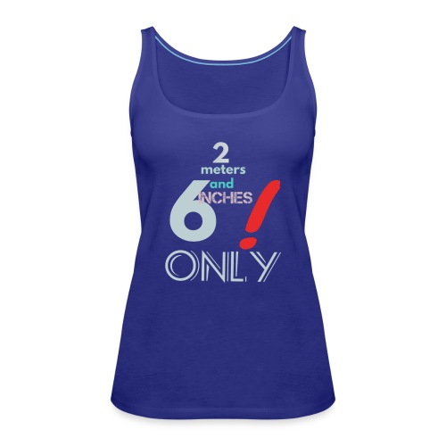 2 meters and 6 inches only - Women's Premium Tank Top