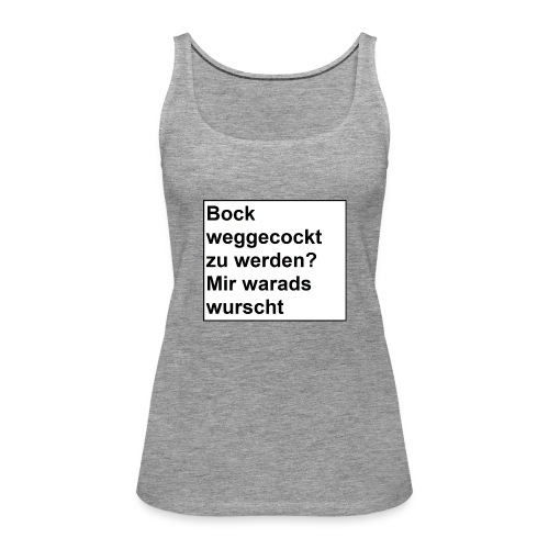 Bock weggecockt zu werden? - Frauen Premium Tank Top