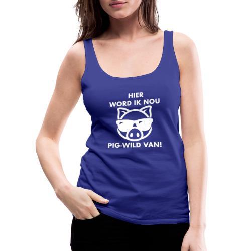 Hier word ik nou PIG-WILD VAN! - Vrouwen Premium tank top