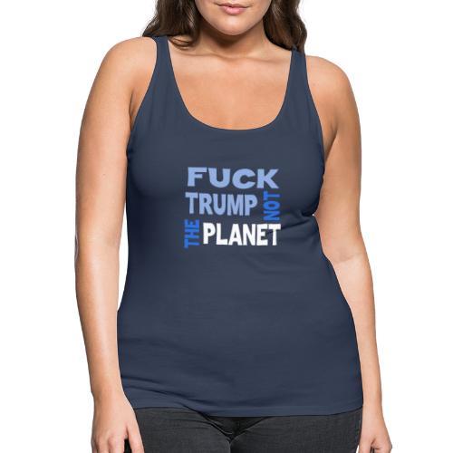 Fuck Trump, Not The Planet - Frauen Premium Tank Top