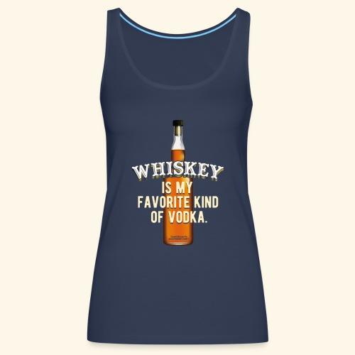 Whiskey Is My Favorite Kind Of Vodka TShirt Design - Frauen Premium Tank Top