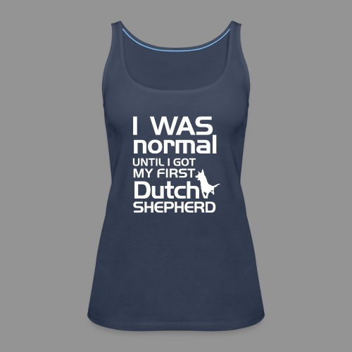I was normal until I got my first Dutch Shepherd - Women's Premium Tank Top