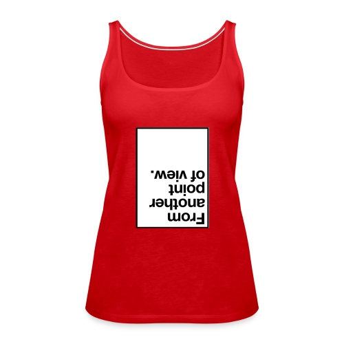 from another point of view. - Women's Premium Tank Top