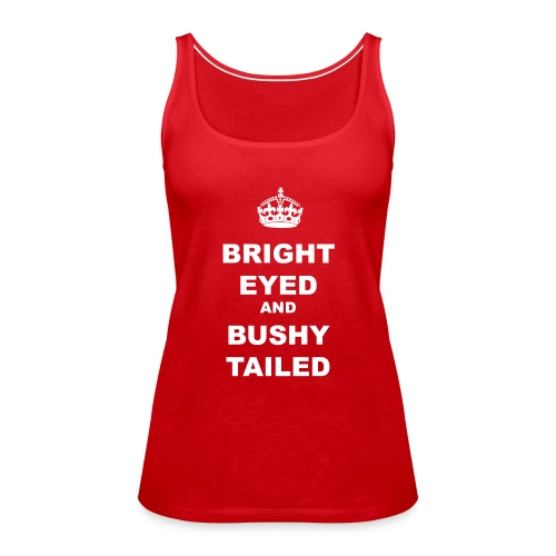 BRIGHT EYED AND BUSHY TAILED - Women's Premium Tank Top