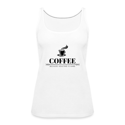 Coffee because adulting is hard - Vrouwen Premium tank top