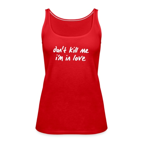 dont_kill_me_im_in_love - Frauen Premium Tank Top