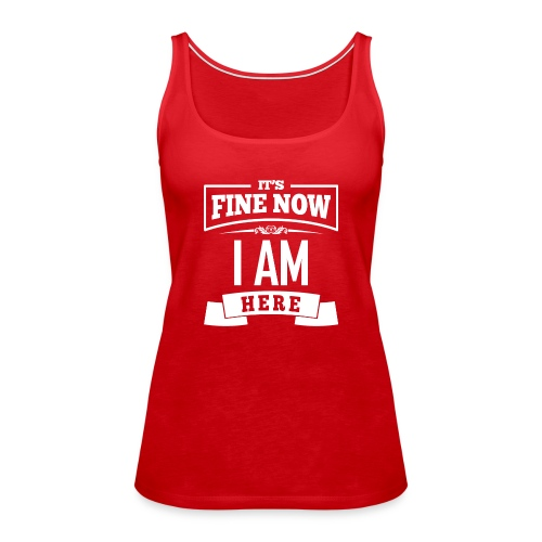 Its fine now - I am here - Frauen Premium Tank Top