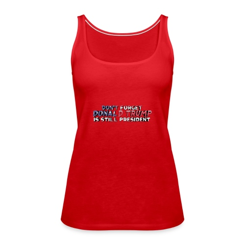 Don't Forget: Donald Trump is still president - Women's Premium Tank Top